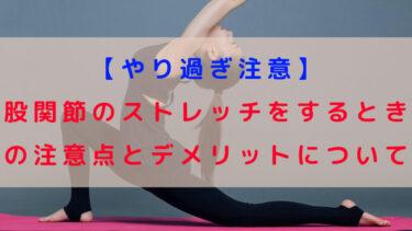 【やり過ぎ注意】股関節のストレッチをするときの注意点とデメリットについて